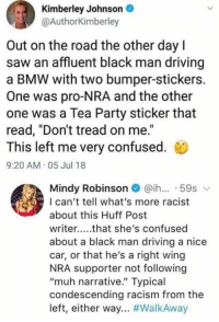 "tea party: Kimberley Johnson  @AuthorKimberley  Out on the road the other dayl  saw an affluent black man driving  a BMW with two bumper-stickers.  One was pro-NRA and the other  one was a Tea Party sticker that  read, ""Don't tread on me.""  This left me very confused.  9:20 AM 05 Jul 18  Mindy Robinson@ih.. 59s  I can't tell what's more racist  about this Huff Post  writer..that she's confused  about a black man driving a nice  car, or that he's a right wing  NRA supporter not following  ""muh narrative."" Typical  condescending racism from the  left, either way"