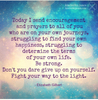 encouragement: Kimberley Jones  kimberleyjones.com  Today I send encouragement  and prayers to all of you  who are on your own journeys,  struggling to find your own  happiness, struggling to  determine the terms  of your own life.  Be strong.  Don't you dare give up on yourself.  Fight your way to the light.  Elizabeth Gilbert