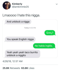 Blackpeopletwitter, Spanish, and Yeah: Kimberly  @iamkimmie25  Lmaoooo I hate this nigga  And unblock a nigga  Today 6:33 PM  Que¿?  You speak English nigga  No habla inglés  Yeah yeah yeah taco burrito  unblock a niggito  4/26/18, 12:37 AM  25.8K Retweets 63.8K Likes <p>How do you say broke in Spanish? (via /r/BlackPeopleTwitter)</p>