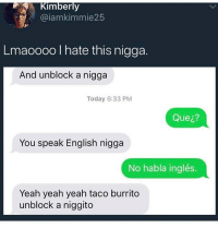 Yeah, Today, and Dank Memes: Kimberly  @iamkimmie25  Lmaoooo I hate this nigga.  And unblock a nigga  Today 6:33 PM  Que¿?  You speak English nigga  No habla inglés.  Yeah yeah yeah taco burrito  unblock a niggito Let's count to 0. I'll start it. -1000000000