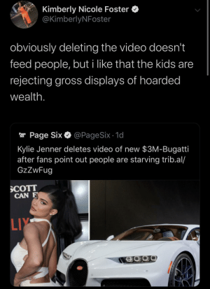 Liy: Kimberly Nicole Foster  @KimberlyNFoster  obviously deleting the video doesn't  feed people, but i like that the kids are  rejecting gross displays of hoarded  wealth.  @PageSix - 1d  Page Six  Page  Six  Kylie Jenner deletes video of new $3M-Bugatti  after fans point out people are starving trib.al/  GzZwFug  SCOTT  CAN F  LIY  SCATT