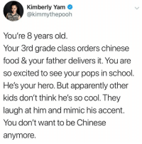 💖: Kimberly Yam  @kimmythepooh  You're 8 years old  Your 3rd grade class orders chinese  food & your father delivers it. You are  so excited to see your pops in school  He's your hero. But apparently other  kids don't think he's so cool. They  laugh at him and mimic his accent.  You don't want to be Chinese  anymore. 💖