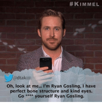 """9gag, Memes, and Ugly: KIMMEL  adtak  Oh, look at me... I'm Ryan Gosling, I have  perfect bone structure and kind eyes.  Go yourself Ryan Gosling. I wish I was as """"ugly"""" as Ryan Gosling. Follow @9gag 9gag ryangosling meantweets jimmykimmel"""