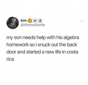 Dank, Life, and Costa Rica: @KimmyMonte  my son needs help with his algebra  homework so i snuck out the back  door and started a new life in costa  rica How many of y'all guilty of this?