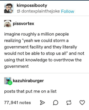 """Yeah, Government, and Knowledge: kimpossibooty  dontexplainthejoke Follow  pissvortex  imagine roughly a million people  realizing """"yeah we could storm a  government facility and they literally  would not be able to stop us all"""" and not  using that knowledge to overthrow the  government  kazuhiraburger  posts that put me on a list  77,941 notes Why not take a chance? They seem to be on the verge of enlightenment."""