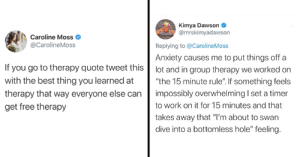 """Twitter Thread Of 'Free Therapy' Is Chock Full Of Wisdom: Kimya Dawson  @mrskimyadawson  Caroline Moss  @CarolineMoss  Replying to @CarolineMoss  Anxiety causes me to put things off a  lot and in group therapy we worked on  """"the 15 minute rule"""". If something feels  If you go to therapy quote tweet this  with the best thing you learned at  impossibly overwhelming I set a timer  therapy that way everyone else can  to work on it for 15 minutes and that  get free therapy  takes away that """"I'm about to swan  dive into a bottomless hole"""" feeling. Twitter Thread Of 'Free Therapy' Is Chock Full Of Wisdom"""