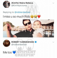 Memes, Kardashian, and 🤖: KimYel Maira Rebeca  @KimYepictures  Replying to @robkardashian  I miss u so much Rob  ROBERT KARDASHIAN  @robkardashian  Me too  CREEPIN Ballerific Comment Creepin 🌾👀🌾 robkardashian commentcreepin