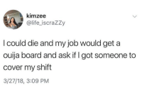 Life, Ouija, and Ouija Board: kimzee  @life iscraZZy  I could die and my job would get a  ouija board and ask if I got someone to  cover my shift  3/27/18, 3:09 PM