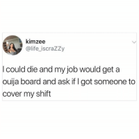 Dank, Life, and Ouija: kimzee  @life_iscraZZy  I could die and my job would get a  ouija board and ask if I got someone to  cover my shift 😂😂