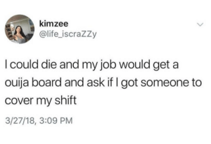 Life, Ouija, and Tumblr: kimzee  @life_iscrazzy  I could die and my job would get a  ouija board and ask if I got someone to  cover my shift  3/27/18, 3:09 PM awesomacious:  Covering your shift