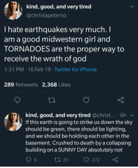 macabremusings:  bi-sexual-lingual:  carazelaya:  caucasianscriptures: A Good Old-Fashioned Midwestern Apocalypse  I'm a Florida girl and this is how I feel about hurricanes. Earthquakes sound ABSURD HARD PASS   Are you kidding me? Just hanging around, waiting for a maybe disaster? Fuck that. I've got shit to do. If a natural disaster is gonna hit, give me an earthquake any day. No warning, things get wiggly, and if it's not just fun wiggly times, probably you're already been crushed to death by whatever building you're in. I'd rather be squished than huddling in fear for hours.  This all sounds terrifying. No thank you. Crippling blizzard for me over ANY of those. : kind, good, and very tired  @christapeterso  I hate earthquakes very much. I  am a good midwestern girl and  TORNADOES are the proper way to  receive the wrath of god  1:31 PM 16 Feb 19 Twitter for iPhone  289 Retweets 2,368 Likes  kind, good, and very tired @christ... .6h v  If this earth is going to strike us down the sky  should be green, there should be lighting,  and we should be holding each other in the  basement. Crüushed to death by a collapsing  building on a SUNNY DAY absolutely not  6  t 23 macabremusings:  bi-sexual-lingual:  carazelaya:  caucasianscriptures: A Good Old-Fashioned Midwestern Apocalypse  I'm a Florida girl and this is how I feel about hurricanes. Earthquakes sound ABSURD HARD PASS   Are you kidding me? Just hanging around, waiting for a maybe disaster? Fuck that. I've got shit to do. If a natural disaster is gonna hit, give me an earthquake any day. No warning, things get wiggly, and if it's not just fun wiggly times, probably you're already been crushed to death by whatever building you're in. I'd rather be squished than huddling in fear for hours.  This all sounds terrifying. No thank you. Crippling blizzard for me over ANY of those.