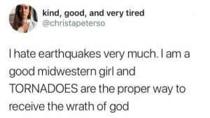Actually they both suck: kind, good, and very tired  @christapeterso  Ihate earthquakes very much. I am a  good midwestern girl and  TORNADOES are the proper way to  receive the wrath of god Actually they both suck
