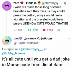 Cute, Dad, and Purple: |kinda ia  i wish bts made those long distance  bracelets so if they miss us they could  press the button, armys would feel a  @chimmyy.. 1j  zara  vibration and the bracelet would turi  purple LIKE HOW CUTE WOULD THAT BE  t 2299  238  7 359  рнсТjuикоок Роскдоши  @PurpleHeartsChi  En réponse à @chimmyyyy  @hubby_hoseok  et  It's all cute until you get a dad joke  in Morse code from Jin at 4am