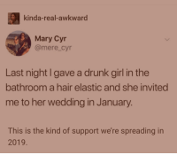 Drunk, Awkward, and Girl: kinda-real-awkward  Mary Cyr  @mere_cyr  Last night I gave a drunk girl in the  bathroom a hair elastic and she invited  me to her wedding in January  This is the kind of support we're spreading in  2019 🙌