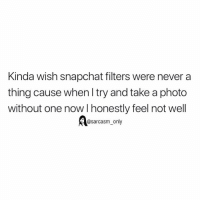 Funny, Memes, and Snapchat: Kinda wish snapchat filters were never a  thing cause when I try and take a photo  without one now l honestly feel not well  @sarcasm only SarcasmOnly