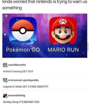 Kirby SAVE YOURSELF by chicken_mcjesus MORE MEMES: kinda worried that nintendo is trying to warn us  something  Pokémon GO  MARIO RUN  catwithbenefits  Animal Crossing GET OUT  artemuscain-gamingandbs  Legend of Zelda GET A FAKE IDENTITY  werewolfviking  Donkey Kong IT'S BEHIND YOU Kirby SAVE YOURSELF by chicken_mcjesus MORE MEMES
