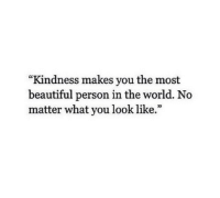 """Beautiful, World, and Kindness: """"Kindness makes you the most  beautiful person in the world. No  matter what you look like."""""""