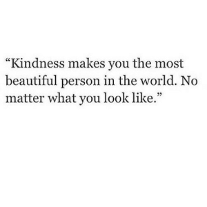 "Beautiful, World, and Kindness: ""Kindness makes you the most  beautiful person in the world. No  matter what you look like.""  CCTT  25"