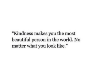 """Beautiful, World, and Kindness: """"Kindness makes you the most  beautiful person in the world. No  matter what you look like.""""  03"""