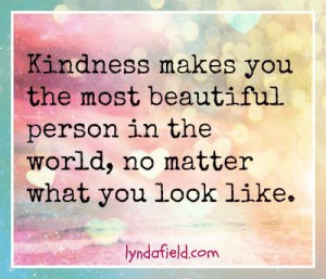 Beautiful, Life, and Memes: Kindness makes you  the most beautiful  person in the  world, no matter  what you look like  lyndafield.com Lynda Field Life Coach