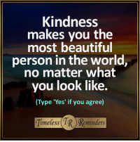 Memes, 🤖, and  You Beauty: Kindness  makes you the  most beautiful  person in the world,  no matter what  you look like.  (Type 'Yes' if you agree)  imeless  eminders <3 Kindness makes you beautiful... <3