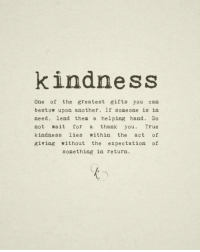 thea: kindness  One of the greatest gifts you can  bestow upon another. If someone is in  need, lend thea a helping hand. Do  not wait for a thank you. True  kindness lies within the act of  giving without the expectation of  something in return.