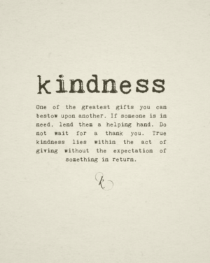 The Act: kindness  One of the greatest gifts you can  bestow upon another. If someone is in  need, lend them a helping hand. Do  not wait for a thank you. True  kindness lies within the act of  giving without the expectation of  something in return.