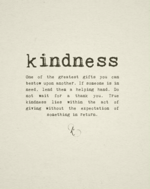 The Act: kindness  One of the greatest gifts you can  bestow upon another. If someone is in  need, lend thea a helping hand. Do  not wait for a thank you. True  kindness lies within the act of  giving without the expectation of  something in return.