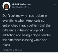dope fiend: Kinfolk Kollective  @knflkkollective  Don't ask me why I see racism in  everything when America is so  entrenched in racist elitism that the  difference in having an opioid  addiction and being a dope fiend is  the difference in being white and  Black.  10/29/18, 9:19 AM