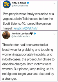 Its No Big Deal: KING 5 News  @KING5Seattle  Two people were fatally wounded at a  yoga studio in Tallahassee before the  Scott Beierle, 40, turned the gun on  himself. kng5.tv/2Pat7mV  Jamilah Lemieux  @JamilahLemieux  The shooter had been arrested at  least twice for grabbing and touching  women inappropriately in public, and  in both cases, the prosecutor chose to  drop the charges. Both victims were  women. But please, keep telling us it's  no big deal to get your ass slapped by  a stranger.