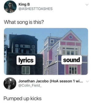 Kids, Lyrics, and All The: King B  @ASHESTTOASHES  What song is this?  lyrics  sound  Jonathan Jacobo (HoA season 1 wi... v  @Colin_Field  Pumped up kicks All the other kids
