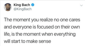 Everyone got their issues: King Bach  @KingBach  The moment you realize no one cares  and everyone is focused on their own  life, is the moment when everything  will start to make sense Everyone got their issues