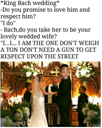 """Bach at it again: King Bach Wedding  Do you promise to love him and  respect him?  """"I do""""  Bach, do you take her to be your  lovely Wedded wife?  """"I...I... I AM THE ONE DON'T WEIGH  A TON DON'T NEED A GUN TO GET  RESPECT UPON THE STREET  isrnaelak Bach at it again"""