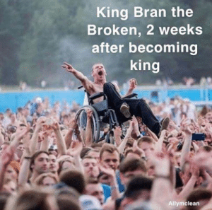 Game of Thrones, Bran, and King: King Bran the  Broken, 2 weeks  after becoming  king  Allymclean