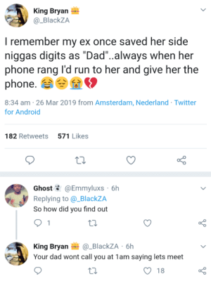 """Next level deception. by fjpeace MORE MEMES: King Bryan  @_BlackZA  I remember my ex once saved her side  niggas digits as """"Dad""""..always when her  phone rang l'd run to her and give her the  phone.  8:34 am -26 Mar 2019 from Amsterdam, Nederland Twitter  for Android  182 Retweets 571 Likes  Ghost @Emmyluxs 6h  Replying to @_BlackZA  So how did you find out  King Bryan_BlackZA 6h  Your dad wont call you at 1am saying lets meet  O 18 Next level deception. by fjpeace MORE MEMES"""