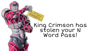 Best Friend, God, and Golden Ticket: King Crimson has  stolen your N  Word Pass!  WONKA'S  GOLDEN N-WORD PASS  GREETINGS TO YOU THE LUCKY FINDER OF THIS  GOLDEN TICKET FROM M WILLY WONKA  PENT THI T s  MENI FO  ONE EL  e SURPRISES  YOU Oh my god, King Crimson please give it back! My best friend gave me that!