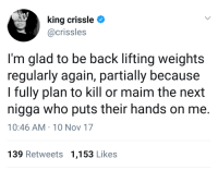 Blackpeopletwitter, Watch Out, and Watch: king crissle  @crissles  I'm glad to be back lifting weights  regularly again, partially because  I fully plan to kill or maim the next  nigga who puts their hands on me  10:46 AM 10 Nov 17  139 Retweets 1,153 Likes <p>Better watch out (via /r/BlackPeopleTwitter)</p>