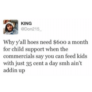 Child Support, Dank, and Hoes: KING  @Don215  Why y'all hoes need $600 a month  for child support when the  commercials say you can feed kids  with just 35 cent a day smh ain't  addin up 35 cents a day by frenzy3 FOLLOW 4 MORE MEMES.