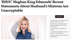 """Real Housewives of Orange County star Meghan King Edmonds made waves this week after disparaging her husband's mistress in an interview, referring to her as a """"gross con artist.""""Read it here: King Edmonds' Recent  RHOC' Meghan  Statements About Husband's Mistress Are  Unacceptable  MOST READ  The Bachelorette' Chris Harrison Dishes 0n Jed's  Red Flags And Why He's Team Tyler C  'Bachelor in Paradise': Hannah Brown, Caelynn  Miller-Keyes Support Demi Burnett After She  Faces Homophobia  5 Women on What It's Like to Be Raped by a  Boyfriend  Leonardo DiCaprio's Dating Habits Are Grossing  People Out  And For Good Reason  Anders Holm and Emma Nesper Are Perhaps The  Cutest Couple Ever Real Housewives of Orange County star Meghan King Edmonds made waves this week after disparaging her husband's mistress in an interview, referring to her as a """"gross con artist.""""Read it here"""