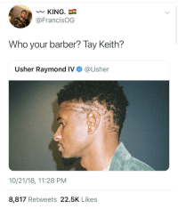 🗣 TAY KEITH 🗣: KING.  @FrancisOG  Who your barber? Tay Keith?  Usher Raymond IV  @Usher  10/21/18, 11:28 PM  8,817 Retweets 22.5K Likes 🗣 TAY KEITH 🗣