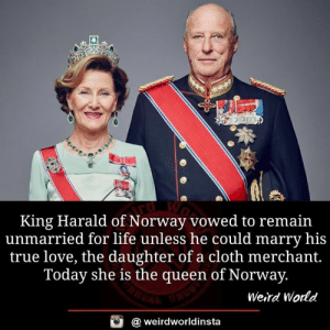 Merchant: King Harald of Norway vowed to remain  unmarried for life unless he could marry his  true love, the daughter of a cloth merchant.  Today she is the queen of Norway.  Weird World  @ weirdworldinsta