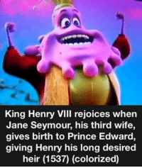 Original Meme kinghenryviii janeseymour princeedwardvi kinghenry renaissance therenaissance: King Henry vill rejoices when  Jane Seymour, his third wife,  gives birth to Prince Edward,  giving Henry his long desired  heir (1537) (colorized) Original Meme kinghenryviii janeseymour princeedwardvi kinghenry renaissance therenaissance