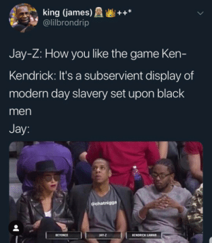 DAMN! Bitch done killed my vibe by MrBurnSuckas MORE MEMES: king (james)++*  @lilbrondrip  Jay-Z: How you like the game Ken-  Kendrick: It's a subservient display of  modern day slavery set upon black  men  Jay  @chatnigga  EYONCE  AY  KENDRICK LAMAR DAMN! Bitch done killed my vibe by MrBurnSuckas MORE MEMES