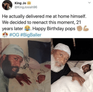 Birthday, Happy Birthday, and Happy: King Jo  @KingJosiah96  004  He actually delivered me at home himself.  We decided to reenact this moment, 21  years later. Happy Birthday pops  Decided to reenact the moment with pops