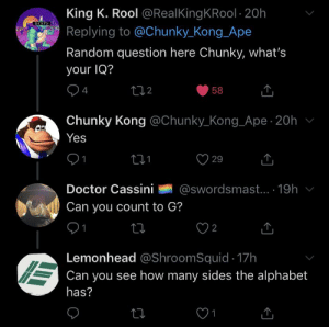 Random IQ: King K. Rool @Real King KRool 20h  Replying to @Chunky_Kong Ape  エイリアン  Random question here Chunky, what's  your IQ?  4  t12  58  Chunky Kong @Chunky_Kong_Ape 20h  Yes  29  @swordsmast.. 19h  Doctor Cassini  Can you count to G?  1  2  Lemonhead @ShroomSquid 17h  Can you see how many sides the alphabet  has?  1 Random IQ