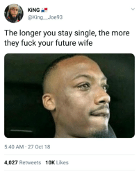 Fuck: KİNG  @King_Joe93  The longer you stay single,the more  they fuck your future wife  5:40 AM-27 Oct 18  4,027 Retweets 10K Likes
