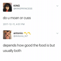 Food, Meme, and Memes: KING  @KINGPR1NCESS  do u moan or cuss  2017-12-11, 4:51 PM  antonio 서 서  @Antonio_IA7  depends how good the food is but  usually both Like my page Meme Mang for more memes