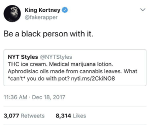 What *can't* you do with pot?: King Kortney  @fakerapper  Be a black person with it.  NYT Styles @NYTStyles  THC ice cream. Medical marijuana lotion  Aphrodisiac oils made from cannabis leaves. What  *can't* you do with pot? nyti.ms/2CkiNO8  11:36 AM Dec 18, 2017  3,077 Retweets  8,314 Likes What *can't* you do with pot?