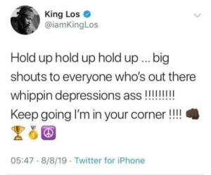 You got this!: King Los  @iamKingLos  Hold up hold up hold up.. big  shouts to everyone who's out there  whippin depressions ass!!!!!!  Keep going I'm in your corner!!  05:47 8/8/19 Twitter for iPhone You got this!