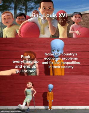 Fuck, History, and Revolution: King Louis XVI  Solve the country's  economic problems  everything up and fix the inequalities  Fuck  and end up  in their society  guillotined  made with mematic The French Revolution